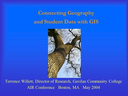 Connecting Geography and Student Data with GIS Terrence Willett, Director of Research, Gavilan Community College AIR Conference Boston, MA May 2004.