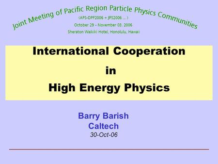 International Cooperation in High Energy Physics Barry Barish Caltech 30-Oct-06.