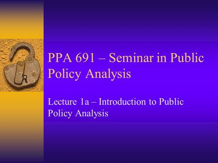 PPA 691 – Seminar in Public Policy Analysis Lecture 1a – Introduction to Public Policy Analysis.