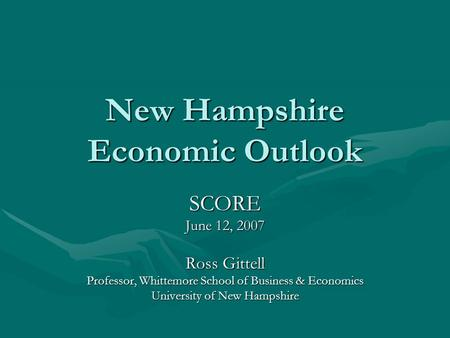 New Hampshire Economic Outlook SCORE June 12, 2007 Ross Gittell Professor, Whittemore School of Business & Economics University of New Hampshire.