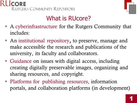 1 What is RUcore?  A cyberinfrastructure for the Rutgers Community that includes:  An institutional repository, to preserve, manage and make accessible.