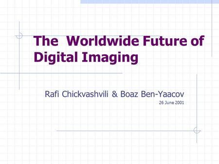 The Worldwide Future of Digital Imaging Rafi Chickvashvili & Boaz Ben-Yaacov 26 June 2001.
