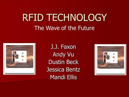 RFID TECHNOLOGY J.J. Faxon Andy Vu Dustin Beck Jessica Bentz Mandi Ellis The Wave of the Future.