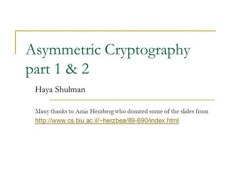 Asymmetric Cryptography part 1 & 2 Haya Shulman Many thanks to Amir Herzberg who donated some of the slides from