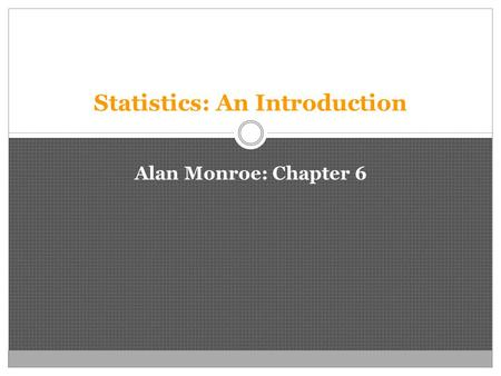 Statistics: An Introduction Alan Monroe: Chapter 6.