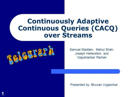 1 Continuously Adaptive Continuous Queries (CACQ) over Streams Samuel Madden, Mehul Shah, Joseph Hellerstein, and Vijayshankar Raman Presented by: Bhuvan.