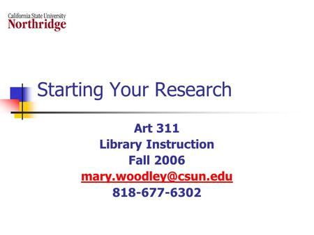 Starting Your Research Art 311 Library Instruction Fall 2006 818-677-6302.