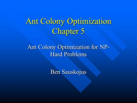 Ant Colony Optimization Chapter 5 Ant Colony Optimization for NP- Hard Problems Ben Sauskojus.