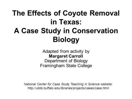 The Effects of Coyote Removal in Texas: A Case Study in Conservation Biology Adapted from activity by Margaret Carroll Department of Biology Framingham.
