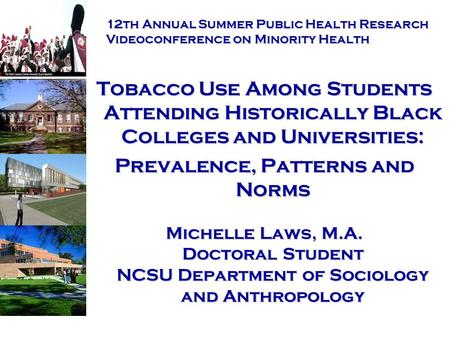 Tobacco Use Among Students Attending Historically Black Colleges and Universities: Prevalence, Patterns and Norms Michelle Laws, M.A. Doctoral Student.