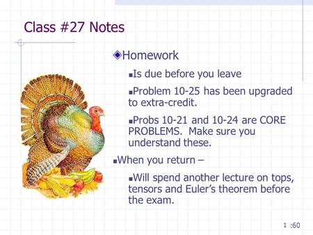 1 Class #27 Notes :60 Homework Is due before you leave Problem 10-25 has been upgraded to extra-credit. Probs 10-21 and 10-24 are CORE PROBLEMS. Make sure.