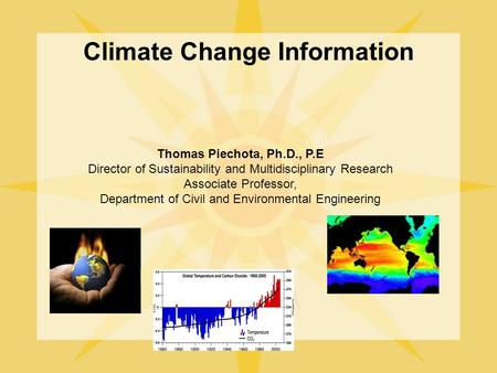 Climate Change Information Thomas Piechota, Ph.D., P.E Director of Sustainability and Multidisciplinary Research Associate Professor, Department of Civil.