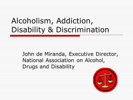 Alcoholism, Addiction, Disability & Discrimination John de Miranda, Executive Director, National Association on Alcohol, Drugs and Disability.