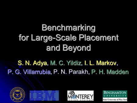 Benchmarking for Large-Scale Placement and Beyond S. N. Adya, M. C. Yildiz, I. L. Markov, P. G. Villarrubia, P. N. Parakh, P. H. Madden.