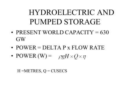 HYDROELECTRIC AND PUMPED STORAGE PRESENT WORLD CAPACITY = 630 GW POWER = DELTA P x FLOW RATE POWER (W) = H =METRES, Q = CUSECS.