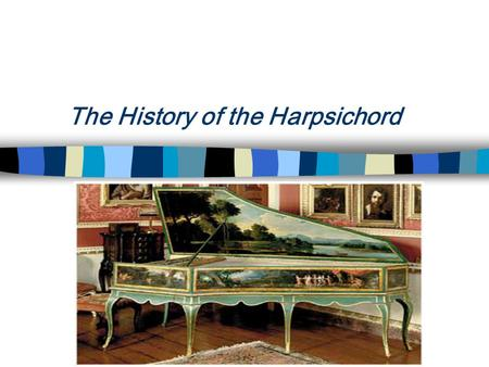 The History of the Harpsichord The 15 th Century : What we know today as a harpsichord seems to have evolved in the early 1400s in Flanders The earliest.