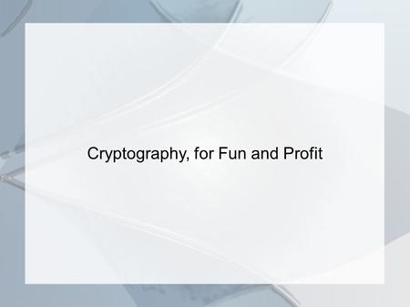 Cryptography, for Fun and Profit. Synopsis What is Cryptography? Some simple cryptographic systems and a modern application. An unbreakable cipher. Some.