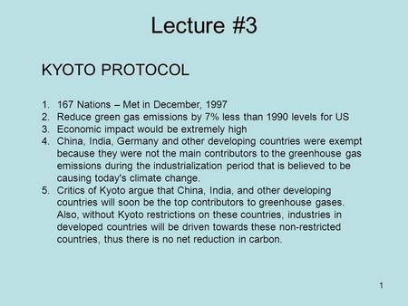 1 Lecture #3 KYOTO PROTOCOL 1.167 Nations – Met in December, 1997 2.Reduce green gas emissions by 7% less than 1990 levels for US 3.Economic impact would.