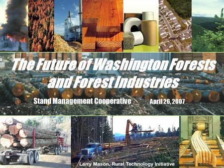 The Future of Washington Forests and Forest Industries Stand Management Cooperative April 26, 2007 Larry Mason, Rural Technology Initiative.