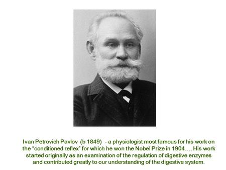 "Ivan Petrovich Pavlov (b 1849) - a physiologist most famous for his work on the ""conditioned reflex"" for which he won the Nobel Prize in 1904…. His work."