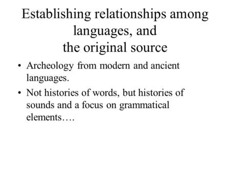 Establishing relationships among languages, and the original source Archeology from modern and ancient languages. Not histories of words, but histories.