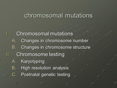 Chromosomal mutations I.Chromosomal mutations A.Changes in chromosome number B.Changes in chromosome structure II.Chromosome testing A.Karyotyping B.High.