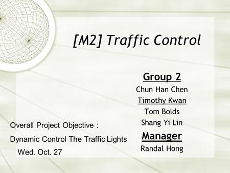 [M2] Traffic Control Group 2 Chun Han Chen Timothy Kwan Tom Bolds Shang Yi Lin Manager Randal Hong Wed. Oct. 27 Overall Project Objective : Dynamic Control.