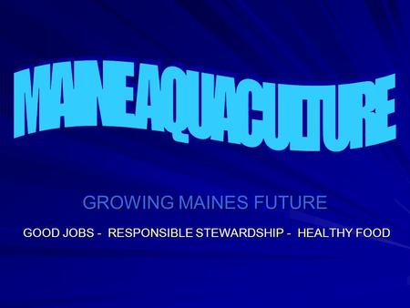 GROWING MAINES FUTURE GOOD JOBS - RESPONSIBLE STEWARDSHIP - HEALTHY FOOD.