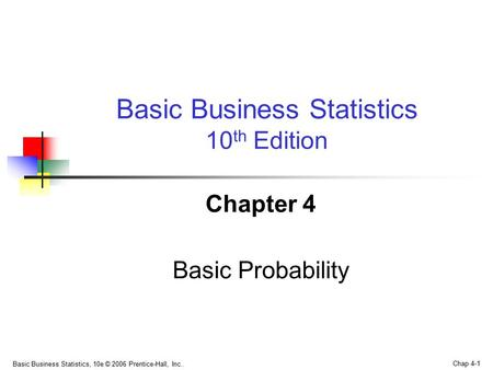 Basic Business Statistics, 10e © 2006 Prentice-Hall, Inc.. Chap 4-1 Chapter 4 Basic Probability Basic Business Statistics 10 th Edition.