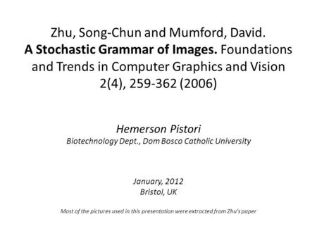 Zhu, Song-Chun and Mumford, David. A Stochastic Grammar of Images. Foundations and Trends in Computer Graphics and Vision 2(4), 259-362 (2006) Hemerson.