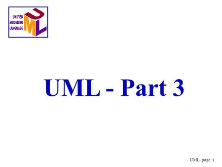 UML, page 1 UML - Part 3. UML, page 2 Building Blocks of the UML 1.Modeling Element 1.Structural things 2.Behavioral things 3.Grouping things 4.Annotational.