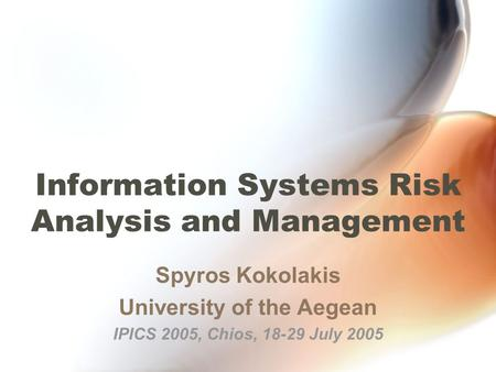 Information Systems Risk Analysis and Management Spyros Kokolakis University of the Aegean IPICS 2005, Chios, 18-29 July 2005.