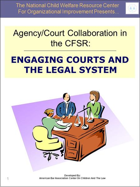 1 Agency/Court Collaboration in the CFSR: ENGAGING COURTS AND THE LEGAL SYSTEM The National Child Welfare Resource Center For Organizational Improvement.