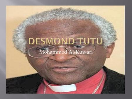 Mohammed Al-Kuwari.  Desmond Tutu is a revolutionary  Desmond Tutu is a educated black African.  His father was also a teacher himself  Desmond Tutu.