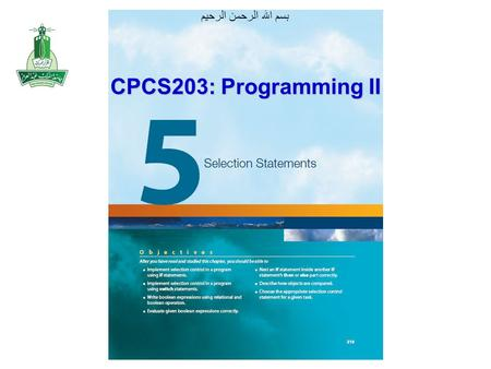 بسم الله الرحمن الرحيم CPCS203: Programming II. Objectives After you have read and studied this chapter, you should be able to Implement a selection control.