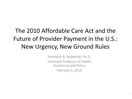 The 2010 Affordable Care Act and the Future of Provider Payment in the U.S.: New Urgency, New Ground Rules Meredith B. Rosenthal, Ph.D. Associate Professor.
