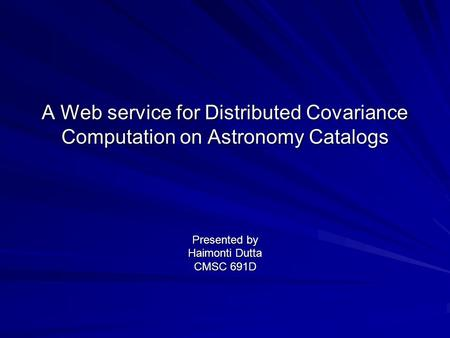 A Web service for Distributed Covariance Computation on Astronomy Catalogs Presented by Haimonti Dutta CMSC 691D.