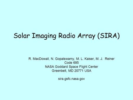 Solar Imaging Radio Array (SIRA) R. MacDowall, N. Gopalswamy, M. L. Kaiser, M. J. Reiner Code 695 NASA Goddard Space Flight Center Greenbelt, MD 20771.