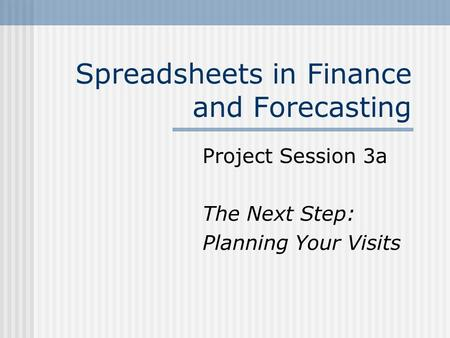 Spreadsheets in Finance and Forecasting Project Session 3a The Next Step: Planning Your Visits.