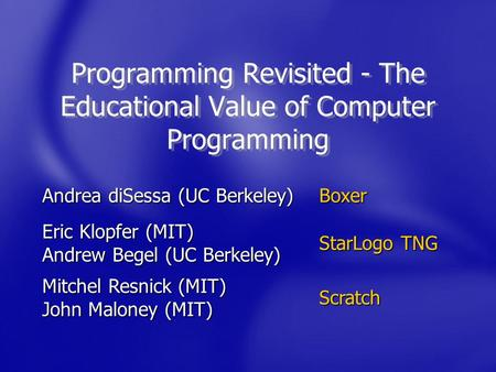 Programming Revisited - The Educational Value of Computer Programming Andrea diSessa (UC Berkeley) Boxer Eric Klopfer (MIT) Andrew Begel (UC Berkeley)