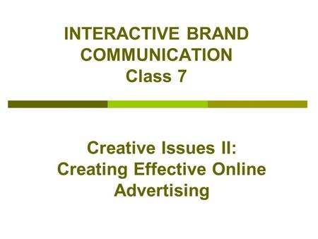 INTERACTIVE BRAND COMMUNICATION Class 7 Creative Issues II: Creating Effective Online Advertising.