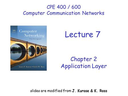 Chapter 2 Application Layer slides are modified from J. Kurose & K. Ross CPE 400 / 600 Computer Communication Networks Lecture 7.