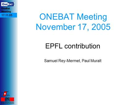 17.11.05 ONEBAT Meeting November 17, 2005 EPFL contribution Samuel Rey-Mermet, Paul Muralt.