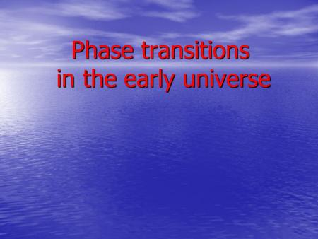 Phase transitions in the early universe Phase transitions in the early universe.