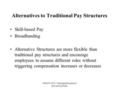 MGMT 4030 - Managing Employee Reward Systems Alternatives to Traditional Pay Structures Skill-based Pay Broadbanding Alternative Structures are more flexible.