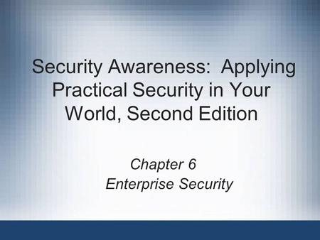Security Awareness: Applying Practical Security in Your World, Second Edition Chapter 6 Enterprise Security.