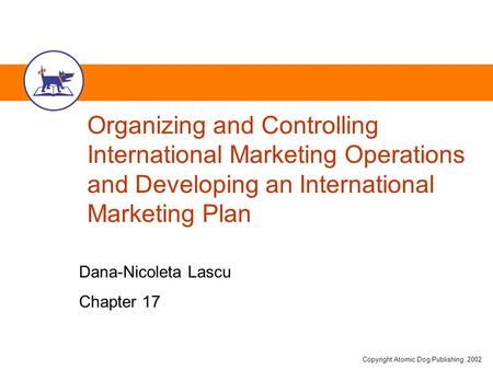 Copyright Atomic Dog Publishing, 2002 Organizing and Controlling International Marketing Operations and Developing an International Marketing Plan Dana-Nicoleta.