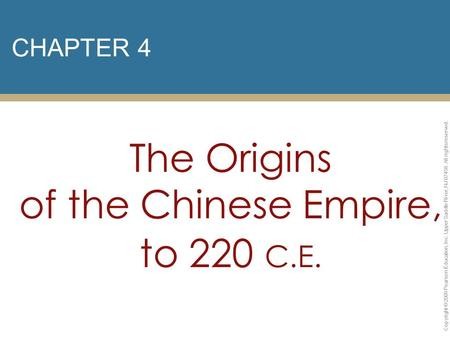 CHAPTER 4 The Origins of the Chinese Empire, to 220 C.E. Copyright © 2009 Pearson Education, Inc. Upper Saddle River, NJ 07458. All rights reserved.