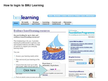 How to login to BMJ Learning Click here. Scroll down and register: Click here.