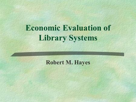 Economic Evaluation of Library Systems Robert M. Hayes.